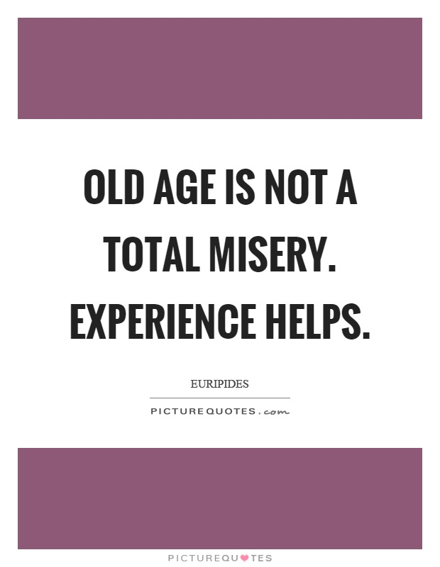 Old age is not a total misery. Experience helps Picture Quote #1
