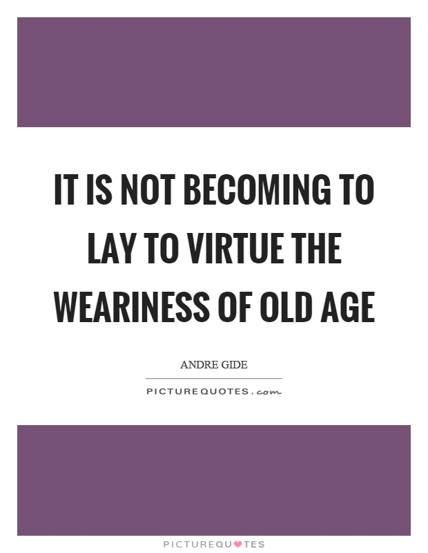 It is not becoming to lay to virtue the weariness of old age Picture Quote #1