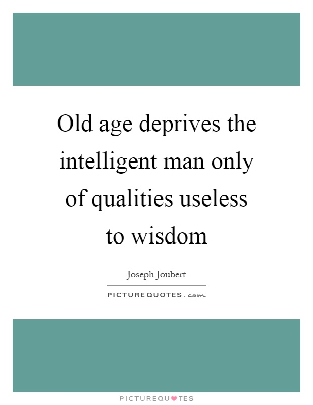 Old age deprives the intelligent man only of qualities useless to wisdom Picture Quote #1