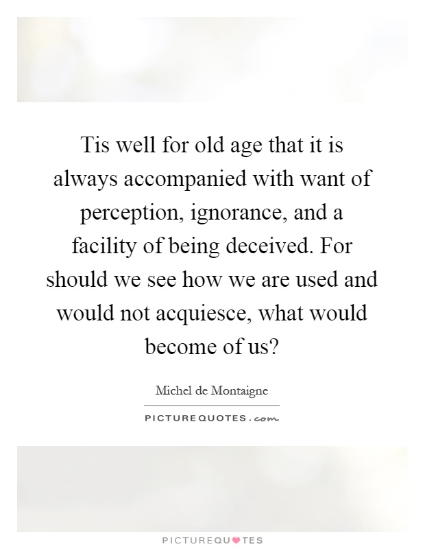 Tis well for old age that it is always accompanied with want of perception, ignorance, and a facility of being deceived. For should we see how we are used and would not acquiesce, what would become of us? Picture Quote #1