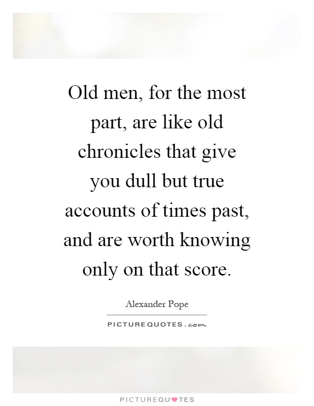 Old men, for the most part, are like old chronicles that give you dull but true accounts of times past, and are worth knowing only on that score Picture Quote #1