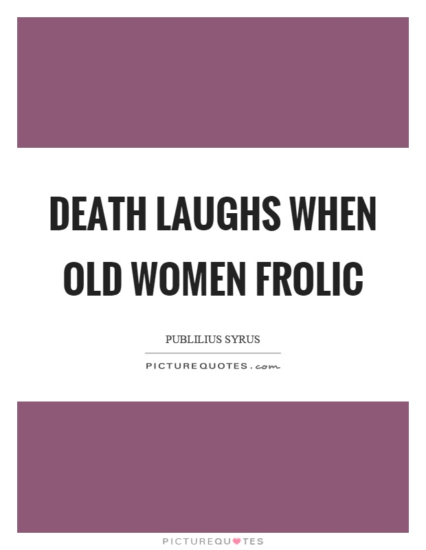 Death laughs when old women frolic Picture Quote #1