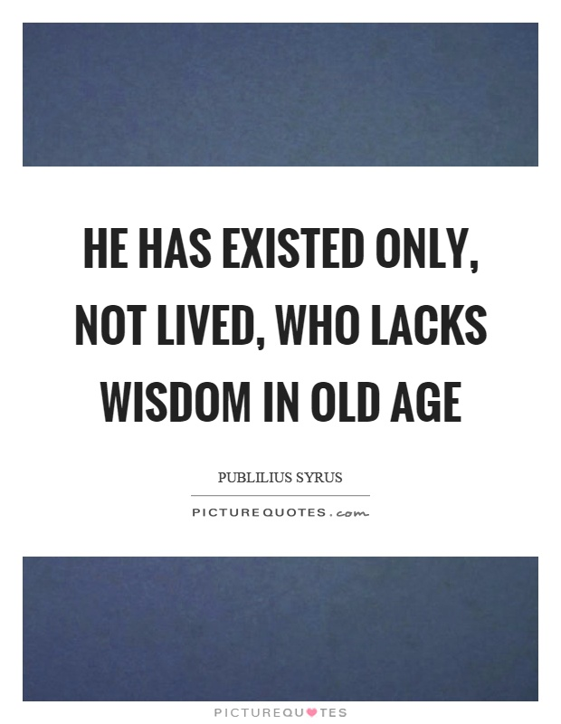 He has existed only, not lived, who lacks wisdom in old age Picture Quote #1