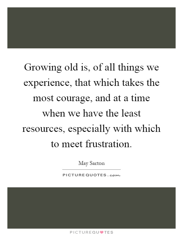 Growing old is, of all things we experience, that which takes the most courage, and at a time when we have the least resources, especially with which to meet frustration Picture Quote #1