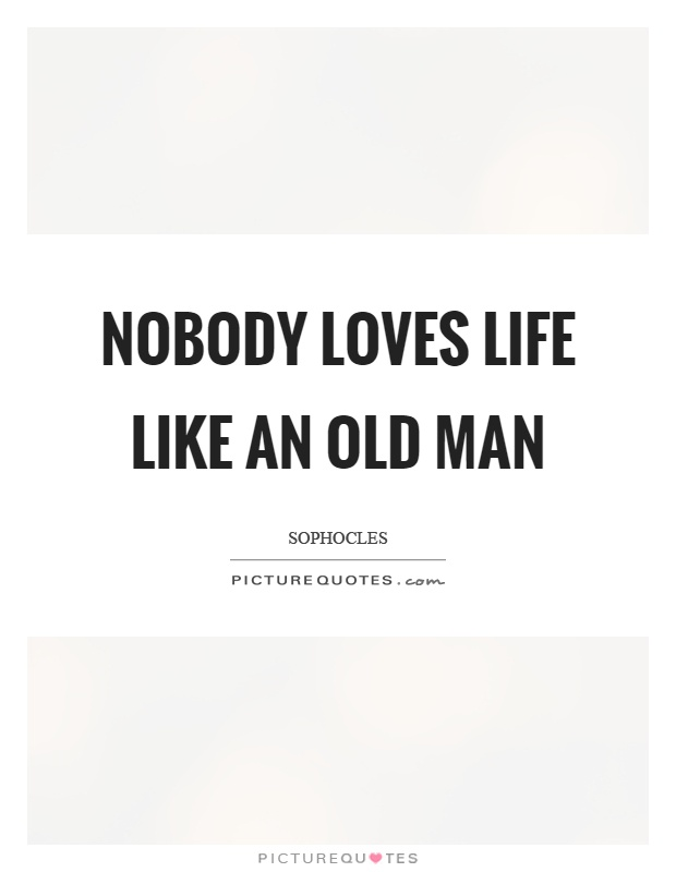 Nobody loves life like an old man Picture Quote #1