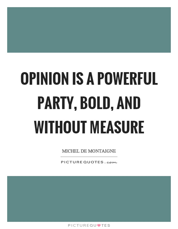 Opinion is a powerful party, bold, and without measure Picture Quote #1
