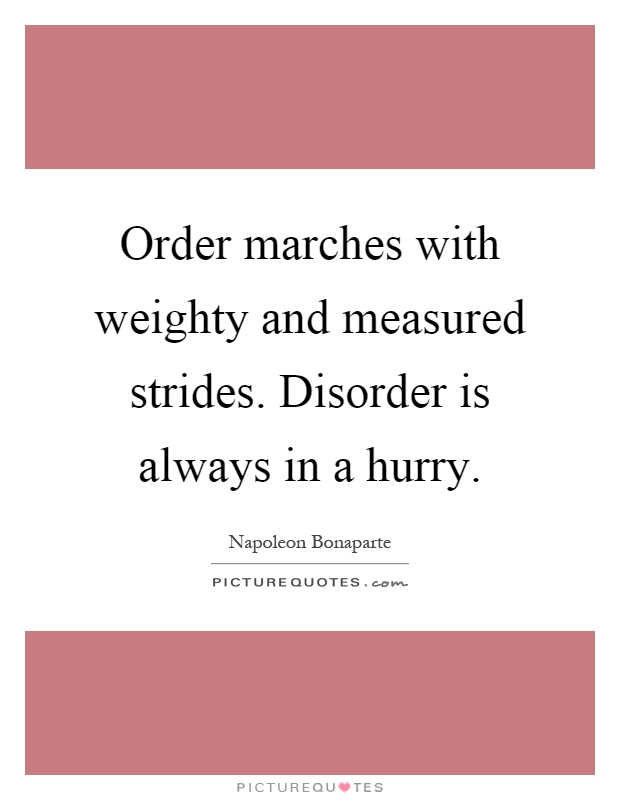 Order marches with weighty and measured strides. Disorder is always in a hurry Picture Quote #1