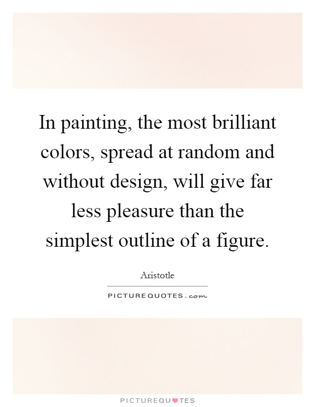 In painting, the most brilliant colors, spread at random and without design, will give far less pleasure than the simplest outline of a figure Picture Quote #1