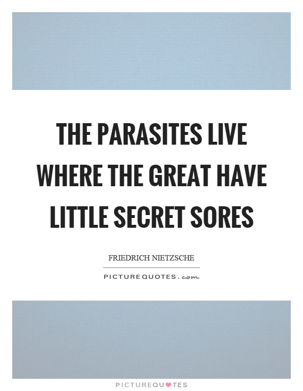 The parasites live where the great have little secret sores Picture Quote #1