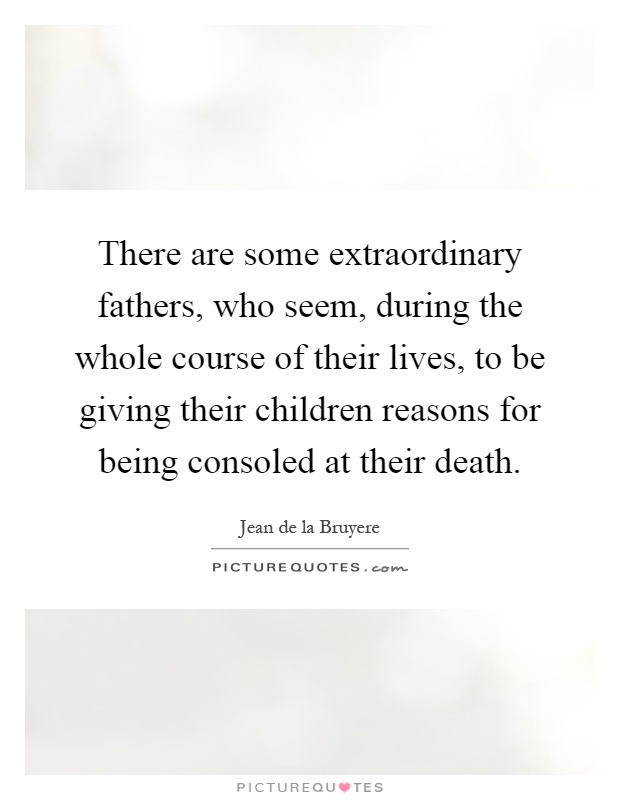 There are some extraordinary fathers, who seem, during the whole course of their lives, to be giving their children reasons for being consoled at their death Picture Quote #1