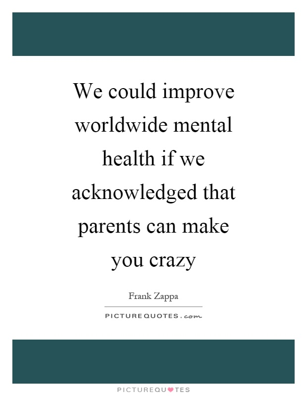 We could improve worldwide mental health if we acknowledged that parents can make you crazy Picture Quote #1