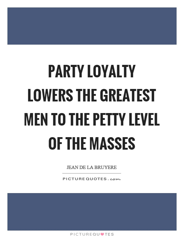 Party loyalty lowers the greatest men to the petty level of the masses Picture Quote #1