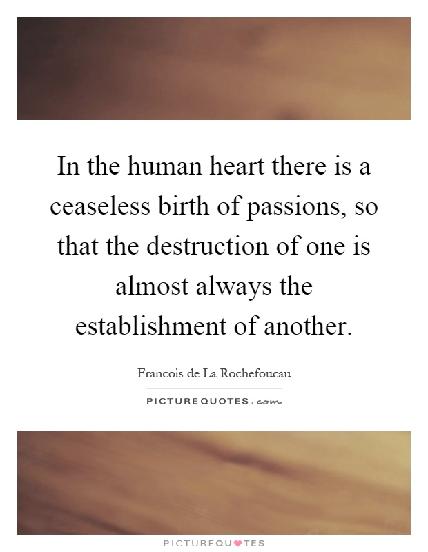 In the human heart there is a ceaseless birth of passions, so that the destruction of one is almost always the establishment of another Picture Quote #1