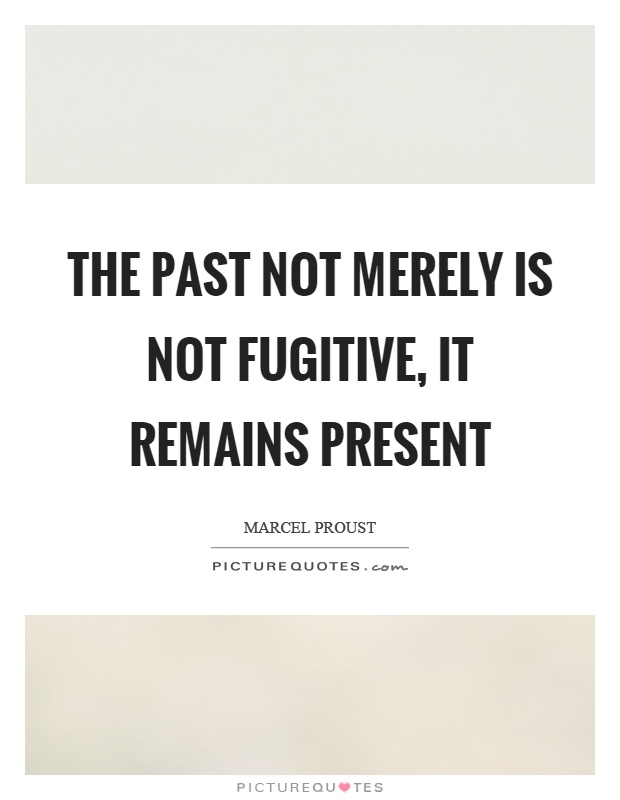 The past not merely is not fugitive, it remains present Picture Quote #1