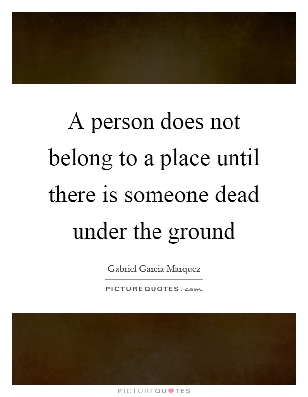 A person does not belong to a place until there is someone dead under the ground Picture Quote #1