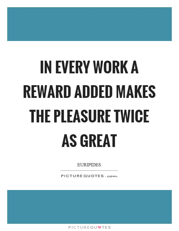 In every work a reward added makes the pleasure twice as great Picture Quote #1