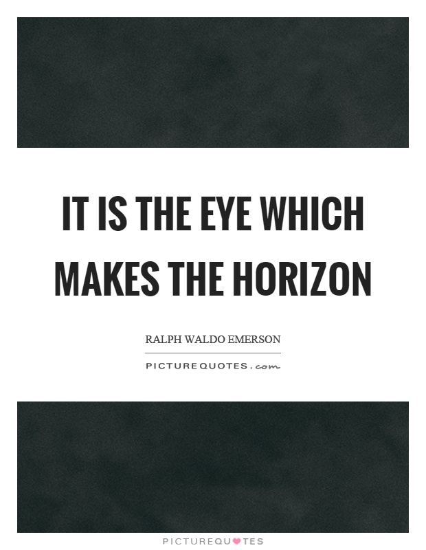 It is the eye which makes the horizon Picture Quote #1