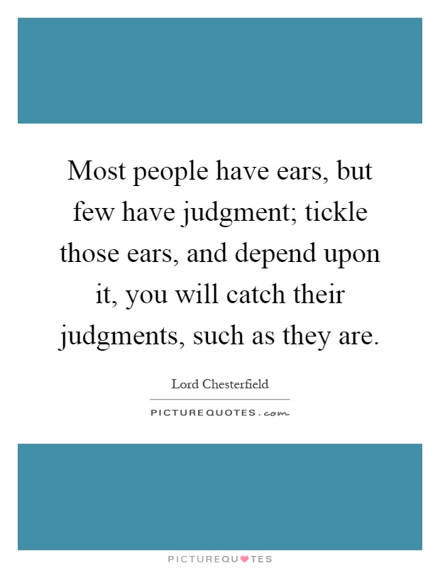 Most people have ears, but few have judgment; tickle those ears, and depend upon it, you will catch their judgments, such as they are Picture Quote #1