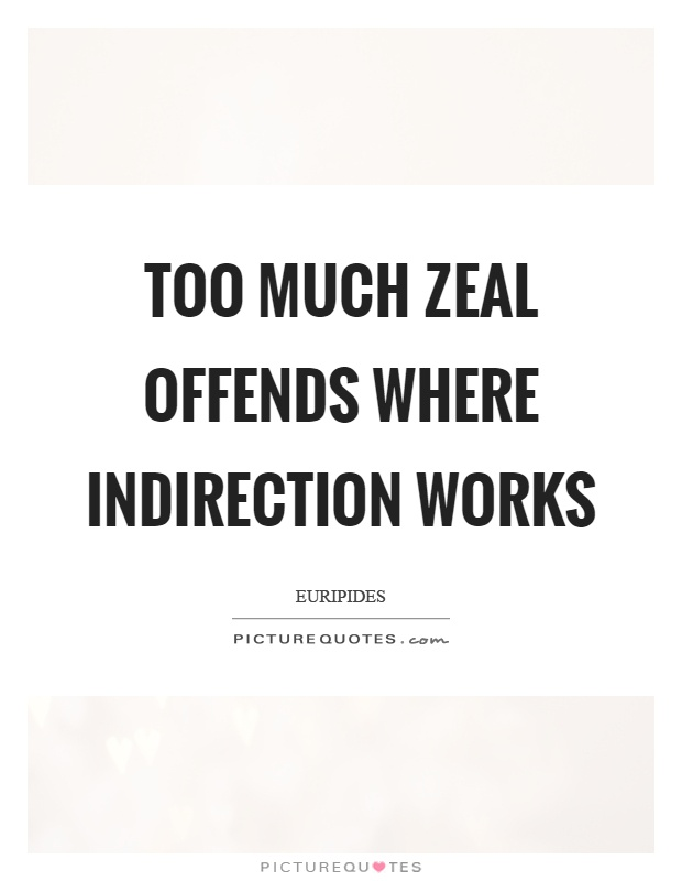 Too much zeal offends where indirection works Picture Quote #1