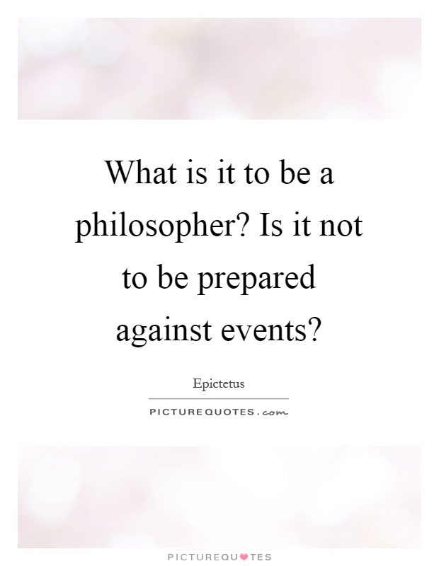 What is it to be a philosopher? Is it not to be prepared against events? Picture Quote #1