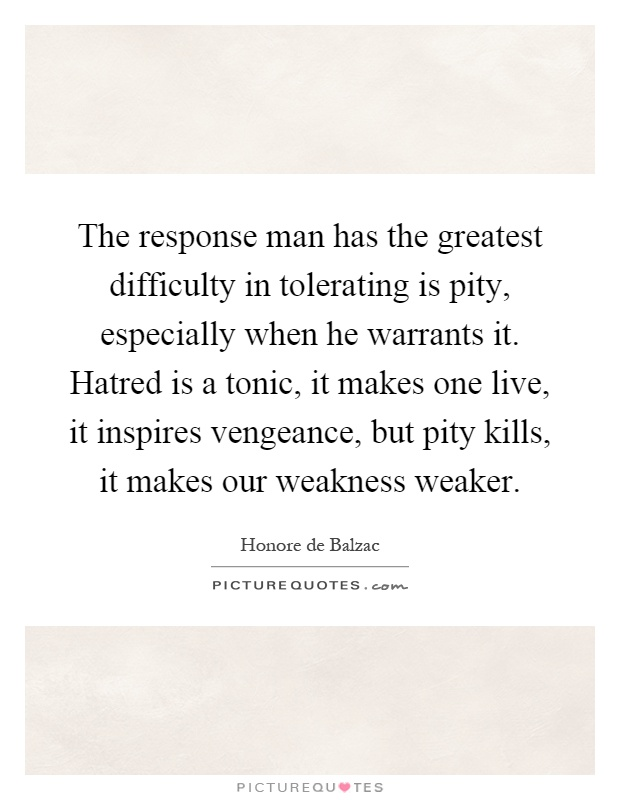 The response man has the greatest difficulty in tolerating is pity, especially when he warrants it. Hatred is a tonic, it makes one live, it inspires vengeance, but pity kills, it makes our weakness weaker Picture Quote #1