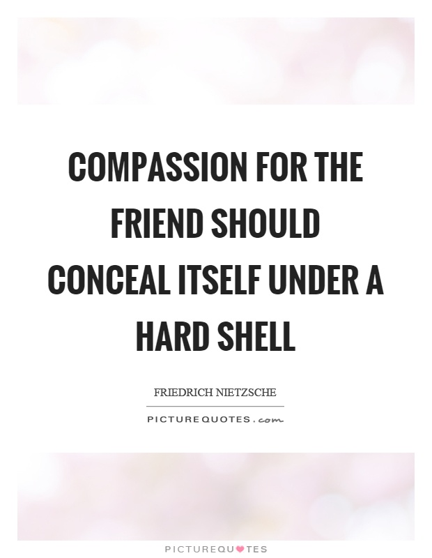 Compassion for the friend should conceal itself under a hard shell Picture Quote #1