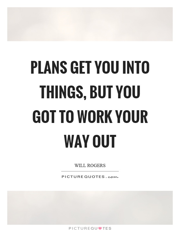 Plans get you into things, but you got to work your way out Picture Quote #1