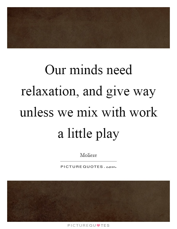 Our minds need relaxation, and give way unless we mix with work a little play Picture Quote #1