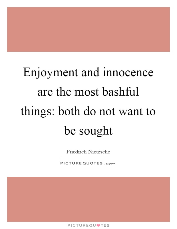 Enjoyment and innocence are the most bashful things: both do not want to be sought Picture Quote #1