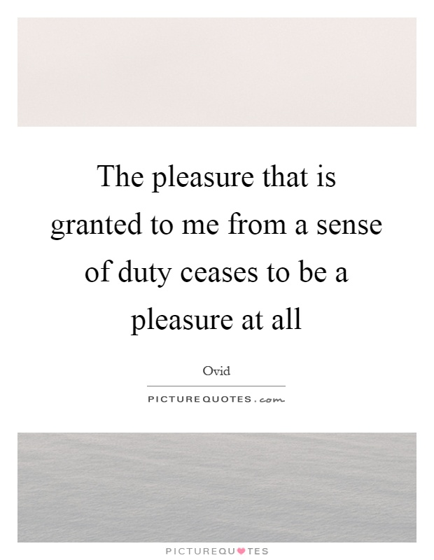 The pleasure that is granted to me from a sense of duty ceases to be a pleasure at all Picture Quote #1