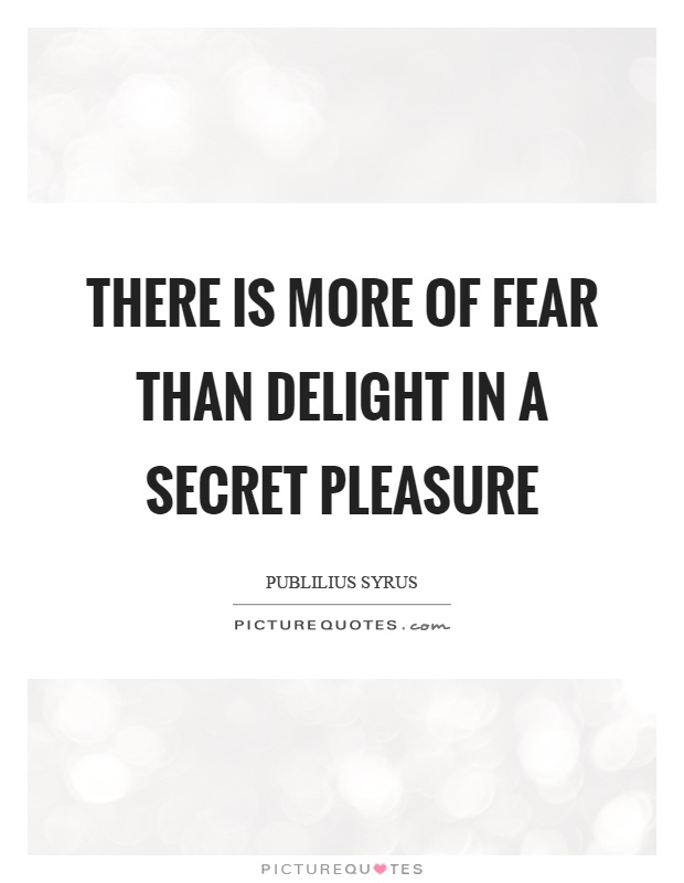 There is more of fear than delight in a secret pleasure Picture Quote #1