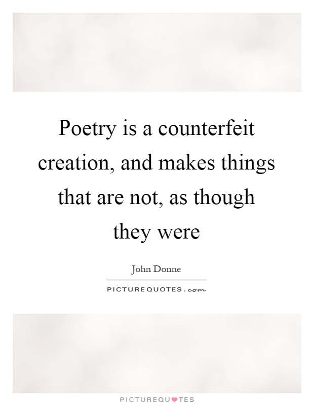 Poetry is a counterfeit creation, and makes things that are not, as though they were Picture Quote #1