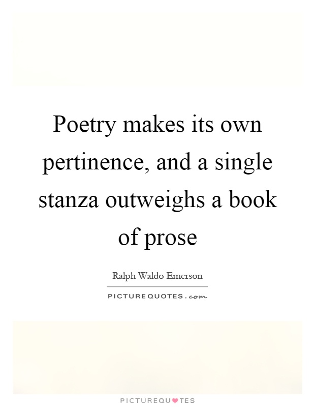 Poetry makes its own pertinence, and a single stanza outweighs a book of prose Picture Quote #1