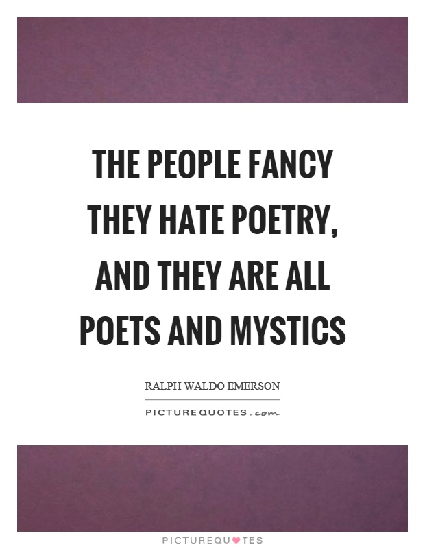 The people fancy they hate poetry, and they are all poets and mystics Picture Quote #1