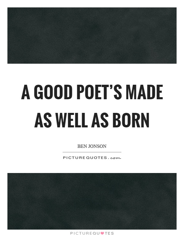 A good poet's made as well as born Picture Quote #1
