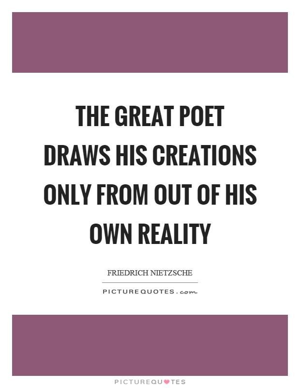 The great poet draws his creations only from out of his own reality Picture Quote #1