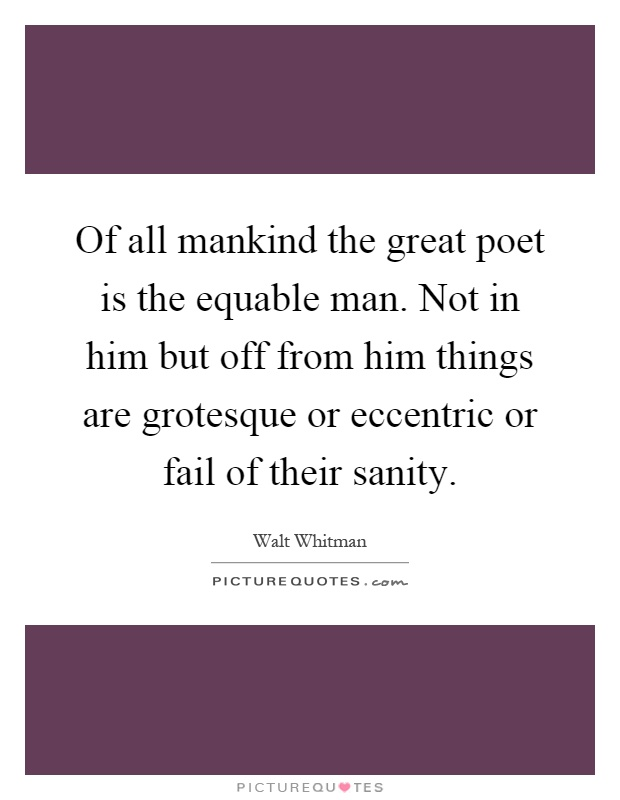 Of all mankind the great poet is the equable man. Not in him but off from him things are grotesque or eccentric or fail of their sanity Picture Quote #1