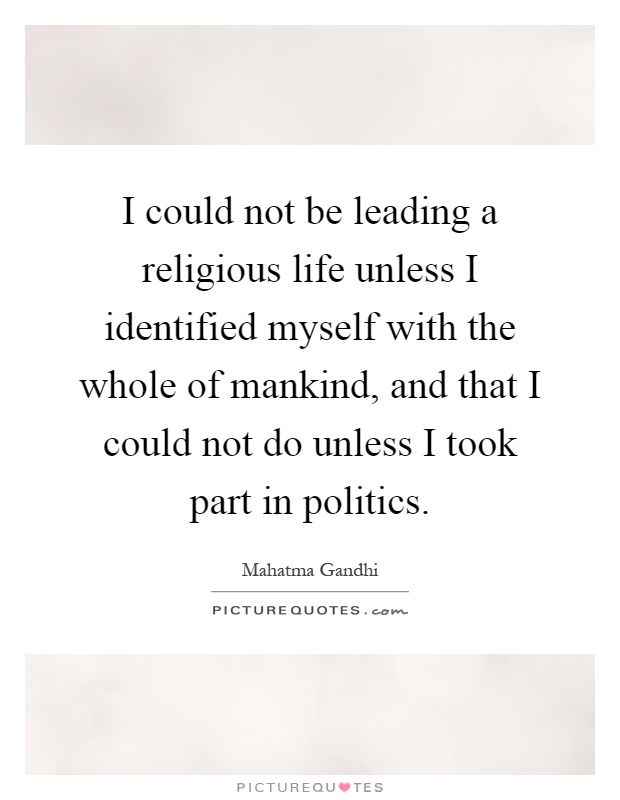 I could not be leading a religious life unless I identified myself with the whole of mankind, and that I could not do unless I took part in politics Picture Quote #1