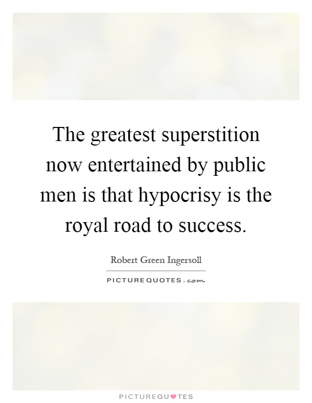 The greatest superstition now entertained by public men is that hypocrisy is the royal road to success Picture Quote #1