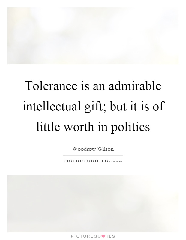 Tolerance is an admirable intellectual gift; but it is of little worth in politics Picture Quote #1