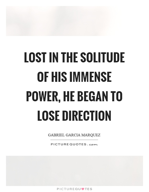 Lost in the solitude of his immense power, he began to lose direction Picture Quote #1