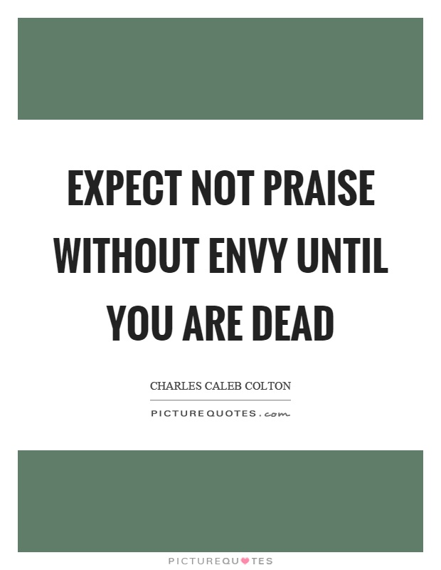Expect not praise without envy until you are dead Picture Quote #1