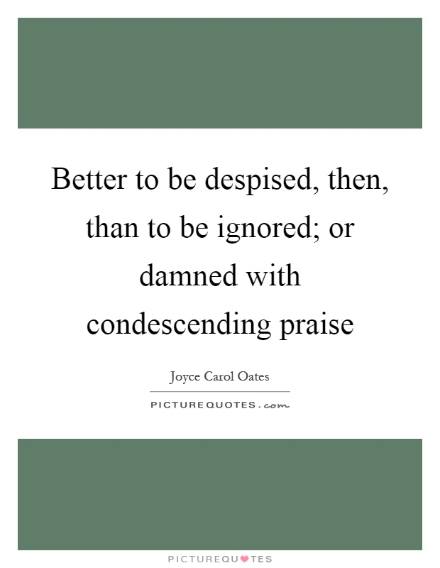 Better to be despised, then, than to be ignored; or damned with condescending praise Picture Quote #1