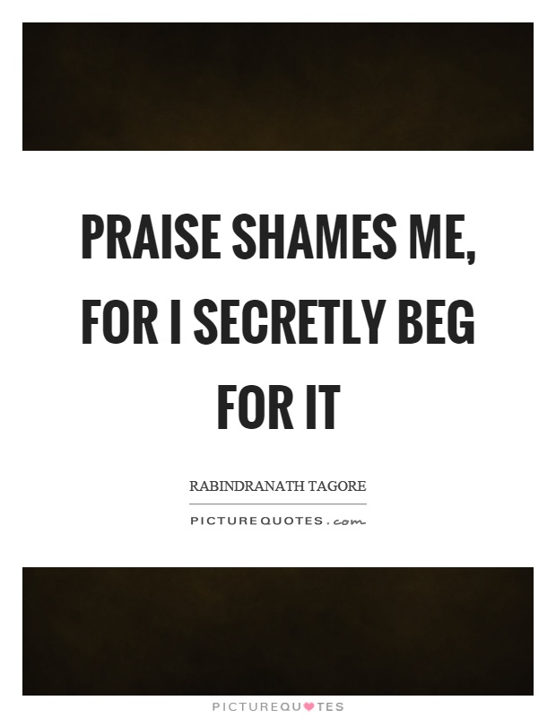 Praise shames me, for I secretly beg for it Picture Quote #1