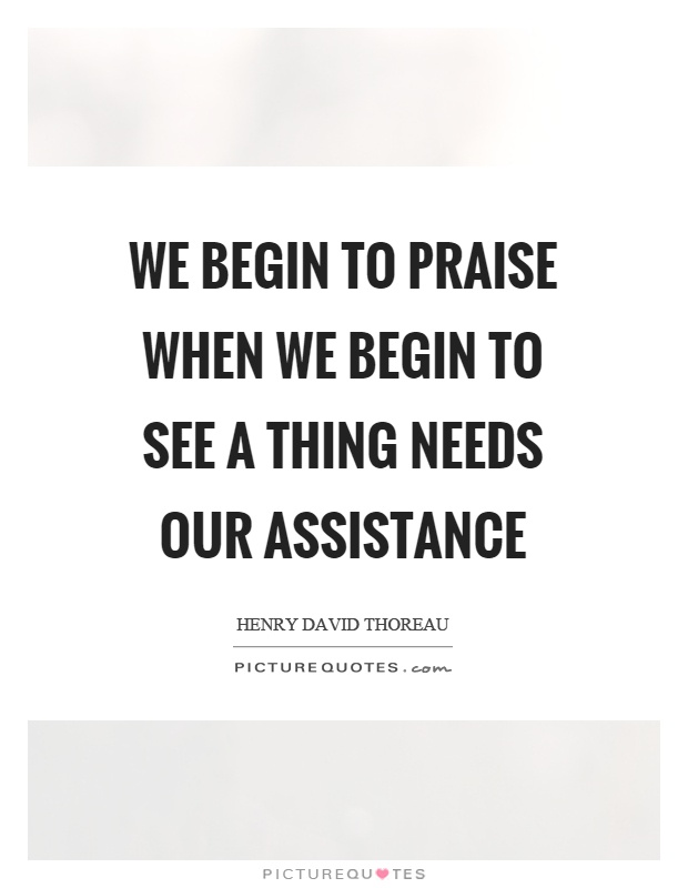 We begin to praise when we begin to see a thing needs our assistance Picture Quote #1