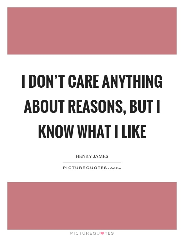 I don't care anything about reasons, but I know what I like Picture Quote #1