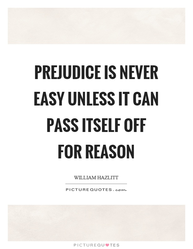 Prejudice is never easy unless it can pass itself off for reason Picture Quote #1