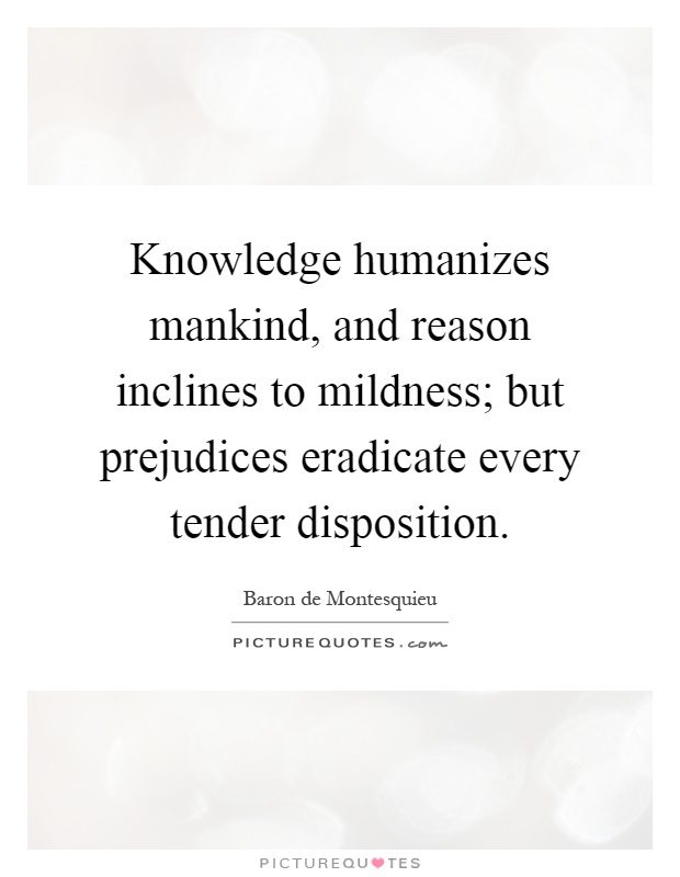 Knowledge humanizes mankind, and reason inclines to mildness; but prejudices eradicate every tender disposition Picture Quote #1