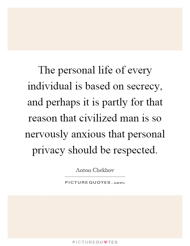 The personal life of every individual is based on secrecy, and perhaps it is partly for that reason that civilized man is so nervously anxious that personal privacy should be respected Picture Quote #1