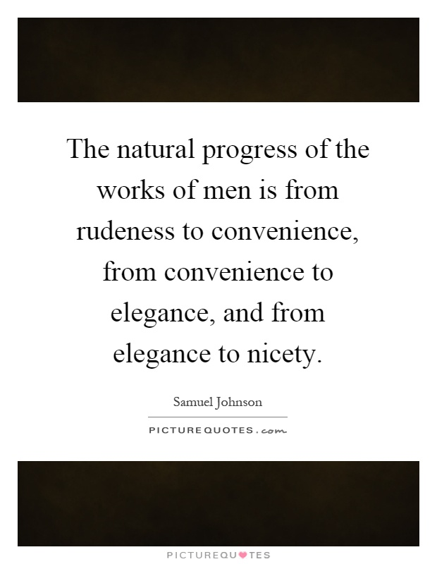 The natural progress of the works of men is from rudeness to convenience, from convenience to elegance, and from elegance to nicety Picture Quote #1